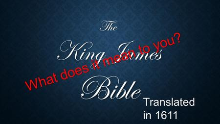 The King James Bible What does it mean to you? Translated in 1611.