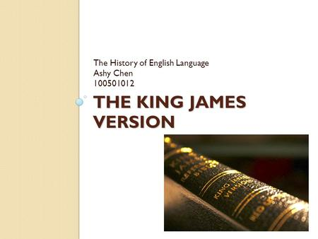 THE KING JAMES VERSION The History of English Language Ashy Chen 100501012.