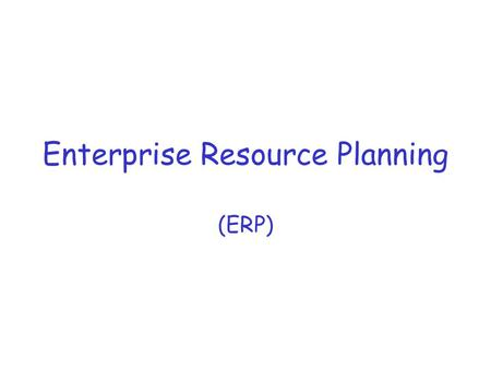 Enterprise Resource Planning (ERP). ERP: Process-oriented, Enterprise-wide, Transaction-tracking Information Systems Since the 60's, information technology.