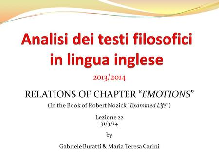 "2013/2014 RELATIONS OF CHAPTER ""EMOTIONS"" (In the Book of Robert Nozick ""Examined Life"") Lezione 22 31/3/14 by Gabriele Buratti & Maria Teresa Carini."
