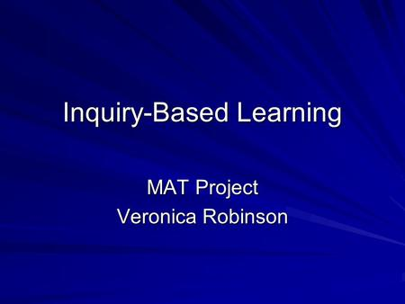 Inquiry-Based Learning MAT Project Veronica Robinson.