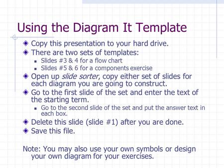 Using the Diagram It Template Copy this presentation to your hard drive. There are two sets of templates: Slides #3 & 4 for a flow chart Slides #5 & 6.