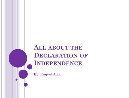 A LL ABOUT THE D ECLARATION OF I NDEPENDENCE By: Raquel Acho.