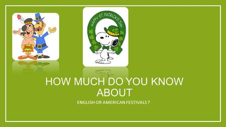 HOW MUCH DO YOU KNOW ABOUT ENGLISH OR AMERICAN FESTIVALS ?