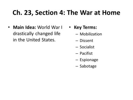 Ch. 23, Section 4: The War at Home Main Idea: World War I drastically changed life in the United States. Key Terms: – Mobilization – Dissent – Socialist.