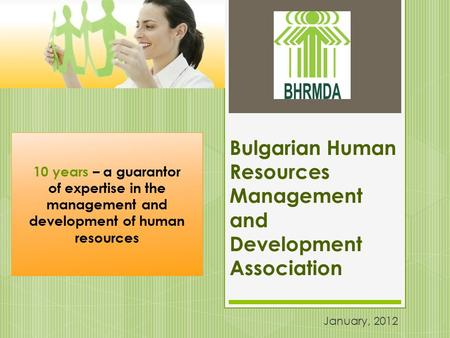 Bulgarian Human Resources Management and Development Association January, 2012 10 years – a guarantor of expertise in the management and development of.