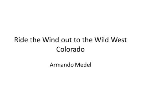 Ride the Wind out to the Wild West Colorado Armando Medel.