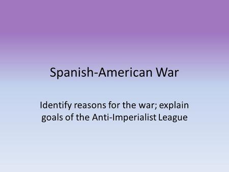 Spanish-American War Identify reasons for the war; explain goals of the Anti-Imperialist League.