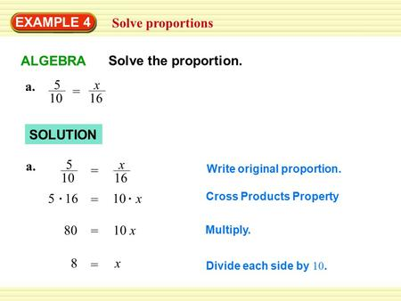 EXAMPLE 4 Solve proportions SOLUTION a. 5 10 x 16 = Multiply. Divide each side by 10. a. 5 10 x 16 = = 10 x5 16 = 10 x80 = x8 Write original proportion.