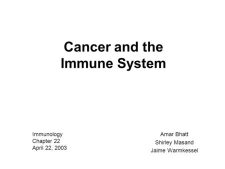 Cancer and the Immune System Amar Bhatt Shirley Masand Jaime Warmkessel Immunology Chapter 22 April 22, 2003.