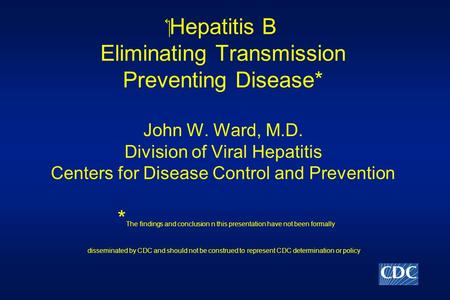 ‏Hepatitis B Eliminating Transmission Preventing Disease* John W. Ward, M.D. Division of Viral Hepatitis Centers for Disease Control and Prevention * The.