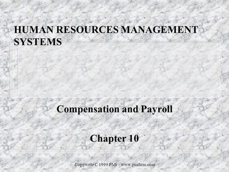 Copywrite C 1999 PMi www.pmihrm.com HUMAN RESOURCES MANAGEMENT SYSTEMS Compensation and Payroll Chapter 10.