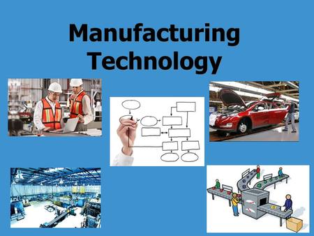 Manufacturing Technology. Learning Standards 4. Manufacturing Technology Manufacturing is the process of converting raw materials into physical goods,