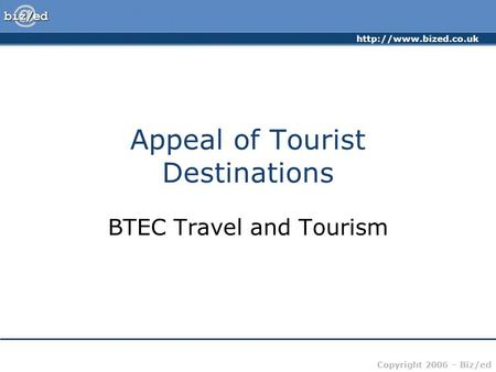 Copyright 2006 – Biz/ed Appeal of Tourist Destinations BTEC Travel and Tourism.