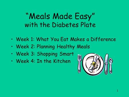 "1 ""Meals Made Easy"" with the Diabetes Plate Week 1: What You Eat Makes a Difference Week 2: Planning Healthy Meals Week 3: Shopping Smart Week 4: In the."