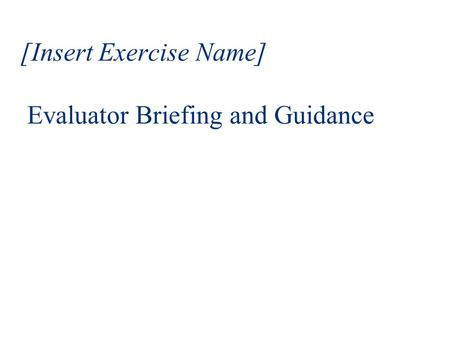 [Insert Exercise Name] Evaluator Briefing and Guidance.