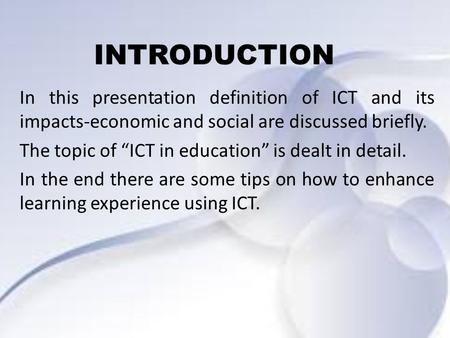 "INTRODUCTION In this presentation definition of ICT and its impacts-economic and social are discussed briefly. The topic of ""ICT in education"" is dealt."