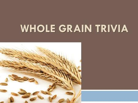 WHOLE GRAIN TRIVIA. True or False: A whole grain is comprised of the bran, endosperm, and germ.