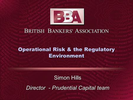 B RITISH B ANKERS' A SSOCIATION Operational Risk & the Regulatory Environment Simon Hills Director - Prudential Capital team.