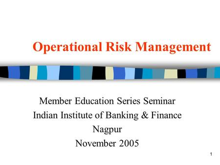 1 Operational Risk Management Member Education Series Seminar Indian Institute of Banking & Finance Nagpur November 2005.