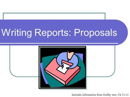 Writing Reports: Proposals Includes information from Guffey text, Ch 11-13.