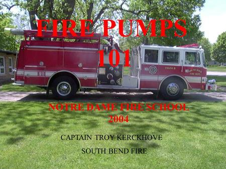 NOTRE DAME FIRE SCHOOL 2004 FIRE PUMPS 101 CAPTAIN TROY KERCKHOVE SOUTH BEND FIRE.