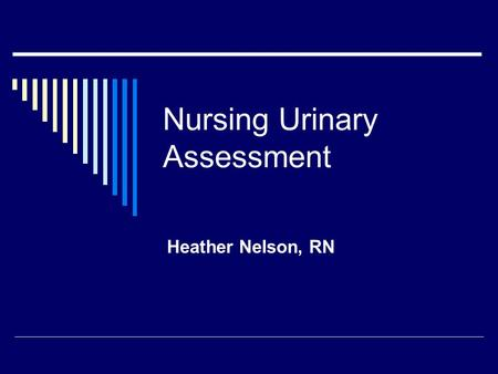 Nursing Urinary Assessment Heather Nelson, RN. Nursing History  The nurse determines: Normal voiding pattern and frequency Appearance of the urine and.