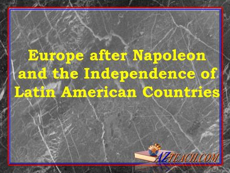 Europe after Napoleon and the Independence of Latin American Countries.