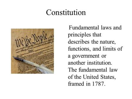 Constitution Fundamental laws and principles that describes the nature, functions, and limits of a government or another institution. The fundamental law.