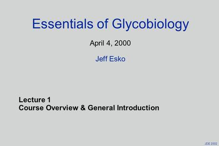 JDE 2002 Essentials of Glycobiology April 4, 2000 Jeff Esko Lecture 1 Course Overview & General Introduction.