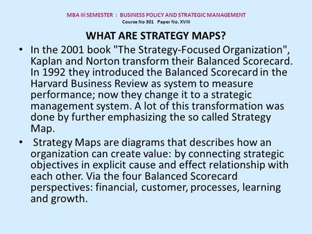 MBA III SEMESTER : BUSINESS POLICY AND STRATEGIC MANAGEMENT Course No 301 Paper No. XVIII WHAT ARE STRATEGY MAPS? In the 2001 book The Strategy-Focused.