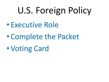 U.S. Foreign Policy Executive Role Complete the Packet Voting Card.