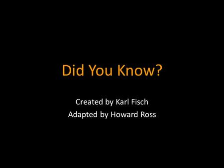 Did You Know? Created by Karl Fisch Adapted by Howard Ross.