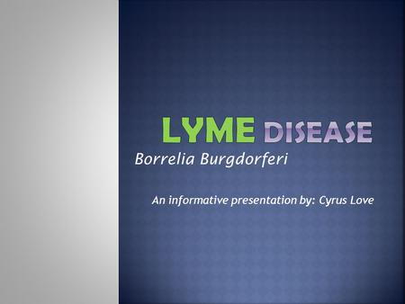 Borrelia Burgdorferi An informative presentation by: Cyrus Love.