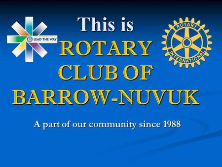 This is ROTARY CLUB OF BARROW-NUVUK A part of our community since 1988.
