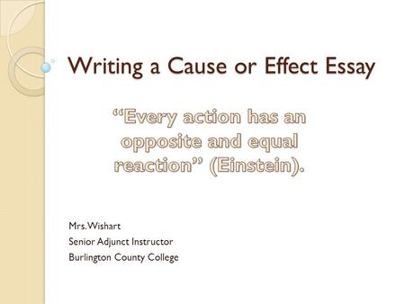Writing a Cause or Effect Essay Mrs. Wishart Senior Adjunct Instructor Burlington County College.