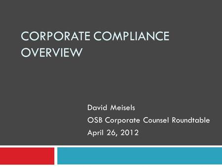 CORPORATE COMPLIANCE OVERVIEW David Meisels OSB Corporate Counsel Roundtable April 26, 2012.