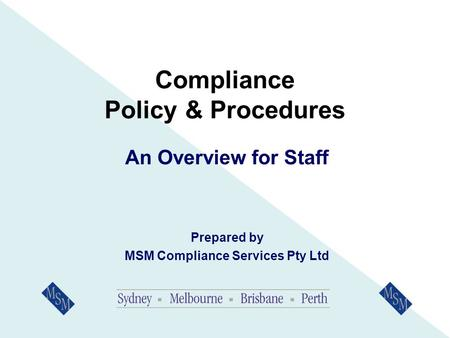 Compliance Policy & Procedures An Overview for Staff Prepared by MSM Compliance Services Pty Ltd.