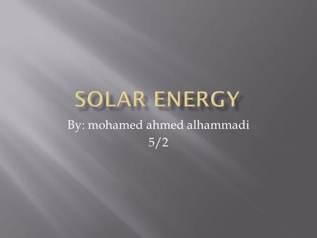 By: mohamed ahmed alhammadi 5/2.  Solar energy comes from the light of the sun, which means it is  a renewable source of energy. We can use its light.