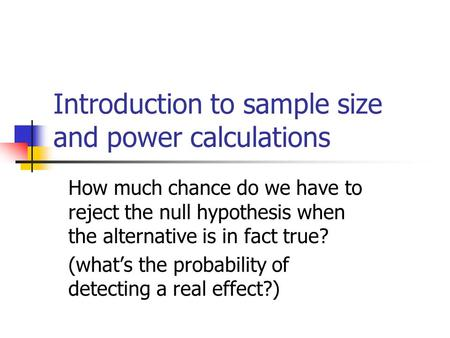Introduction to sample size and power calculations How much chance do we have to reject the null hypothesis when the alternative is in fact true? (what's.