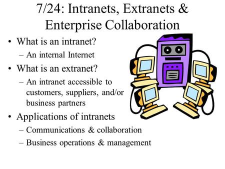 7/24: Intranets, Extranets & Enterprise Collaboration What is an intranet? –An internal Internet What is an extranet? –An intranet accessible to customers,