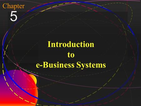 1 McGraw-Hill/Irwin Copyright © 2004, The McGraw-Hill Companies, Inc. All rights reserved. Chapter 5 Introduction to e-Business Systems.