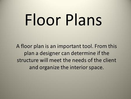 Floor Plans A floor plan is an important tool. From this plan a designer can determine if the structure will meet the needs of the client and organize.