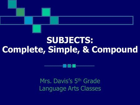 SUBJECTS: Complete, Simple, & Compound Mrs. Davis's 5 th Grade Language Arts Classes.