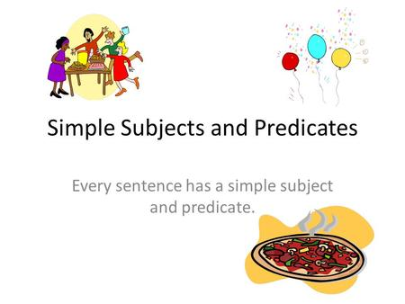 Simple Subjects and Predicates Every sentence has a simple subject and predicate.