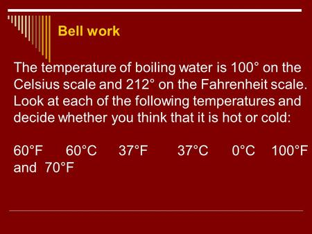 Bell work The temperature of boiling water is 100° on the Celsius scale and 212° on the Fahrenheit scale. Look at each of the following temperatures and.