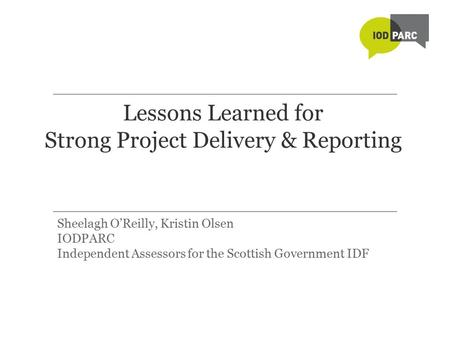Lessons Learned for Strong Project Delivery & Reporting Sheelagh O'Reilly, Kristin Olsen IODPARC Independent Assessors for the Scottish Government IDF.