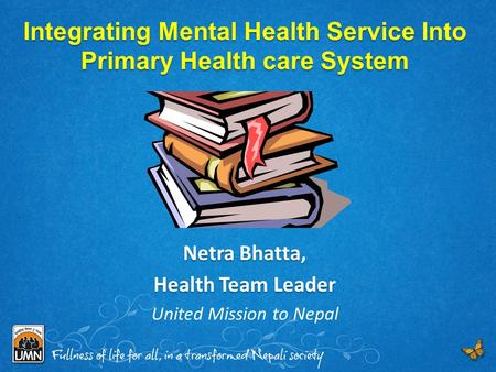 Integrating Mental Health Service Into Primary Health care System Netra Bhatta, Health Team Leader United Mission to Nepal.