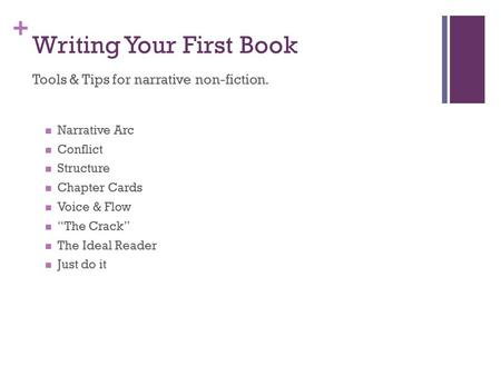 "+ Writing Your First Book Tools & Tips for narrative non-fiction. Narrative Arc Conflict Structure Chapter Cards Voice & Flow ""The Crack"" The Ideal Reader."