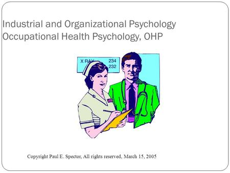 Industrial and Organizational Psychology Occupational Health Psychology, OHP Copyright Paul E. Spector, All rights reserved, March 15, 2005.